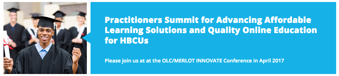 Practitioners Summit for Advancing Affordable Learning Solutions and Quality Online Education for HBCUs  Please join us at at the OLC/MERLOT INNOVATE Conference in April 2017